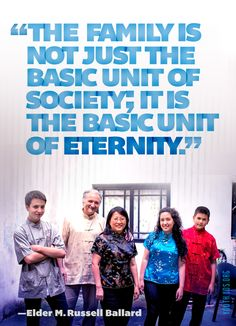 """The family is not just the basic unit of society—it is the basic unit of eternity."" —Elder M. Russell Ballard"