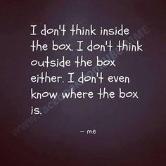 INFP  Give me the box, I make something out of it.  It's that mean I'm thinking outside the box? But the box is no more when I cut it to pieces.. Hmmm...