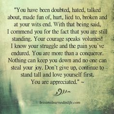 """""""You have been doubted, hated, talked about, made fun of, hurt, lied to, broken and at your wits end. With that being said, I commend you for the fact that you are still standing. Your courage speak"""