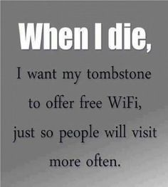 When I Die I Want My Tombstone To Offer Free WiFi, Just So People Visit More Often