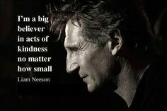 """""""I'm a big believer in acts of kindness, no matter how small."""" -Liam Neeson"""