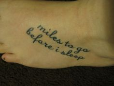 "fuckyeahtattoos:  This is my second tattoo. The quote is from the Robert Frost poem ""Stopping By Woods On A Snowy Evening"". A beautiful poem.The last line really fits in with my life. The woods are lovely, dark, and deep But I have promises to keep And miles to go before I sleep And miles to go before I sleep. Done at Hope Gallery Tattoo parlor in New Haven, CT."