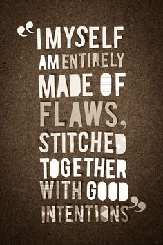 I myself am entirely made of flaws, stitched together with good intentions...
