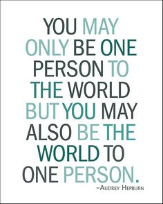 You may only be one person to the world but you may also be the world to one person.  Audrey Hepburn