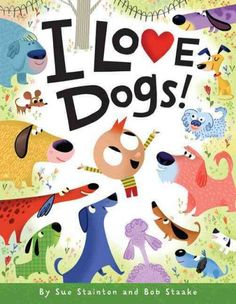 I Love Dogs! By Sue Stainton and Bob Staake.  A celebration of the many types of dogs and the different shapes, sizes, textures, and temperaments they can have,