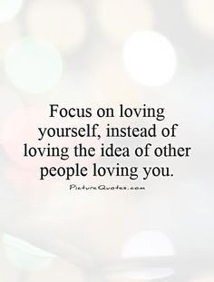 Focus on loving yourself, instead of loving the idea of other people loving you. Picture Quotes.
