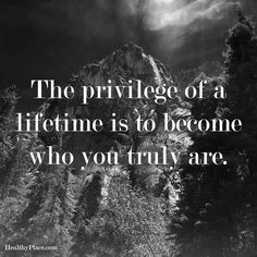 Positive Quote: The privilege of a lifetime is to become who you truly are. www.HealthyPlace.com