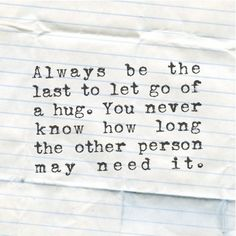 Always be the last to let go of a hug. You never know how long the other person may need it. #love #quotes #freehugs