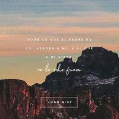 Todo lo que el Padre me da, vendrá a mí; y al que a mí viene, no le echo fuera. S.Juan 6:37 RVR1960