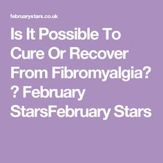 Is It Possible To Cure Or Recover From Fibromyalgia? ⋆ February StarsFebruary Stars