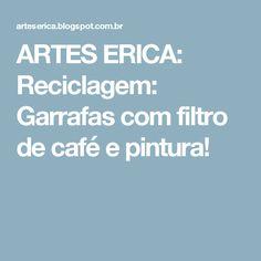 ARTES ERICA: Reciclagem: Garrafas com filtro de café e pintura!