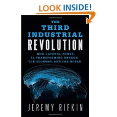 """I think this could be an enlightening read... The Third Industrial Revolution: How Lateral Power Is Transforming Energy, the Economy, and the World by Jeremy Rifkin... """"Impeccably argued…a compelling and cogent argument to overhaul our society and economy in favor of a distributed and collaborative model.""""--Publishers Weekly"""
