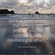 """Balance your life with spiritual experiences that remind and prepare you for continued daily ministering to others."""