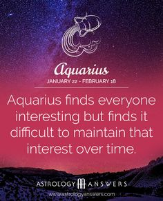 AN AQUARIUS/AQUARIAN FINDS EVERYONE INTERESTING BUT FINDS IT DIFFICULT TO MAINTAIN THAT INTEREST OVER TIME!!!