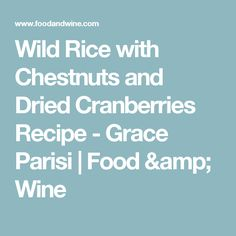 Wild Rice with Chestnuts and Dried Cranberries Recipe  - Grace Parisi   Food & Wine