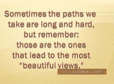 The long and hard paths lead to the beautiful views.   Persevere!   Enjoy the journey no matter how hard and you'll enjoy the destination even more.