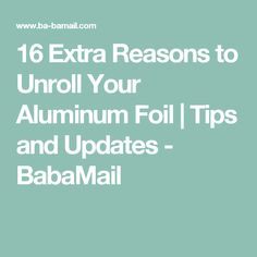 16 Extra Reasons to Unroll Your Aluminum Foil | Tips and Updates - BabaMail