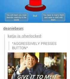 GIVE IT TO ME!! *Breaks whole body from pressing the button* *Nothing left of the button*