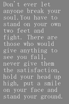 I like how this quote tells you that when other people try to tear you down it's only for their satisfaction. So don't let them have that. Stand up for yourself and others. Even if your the only one standing.