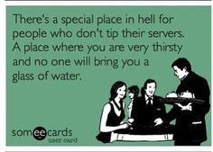 There's a special place in hell for people who don't tip their servers. A place where you are very thirsty & no one will bring you a glass of water.