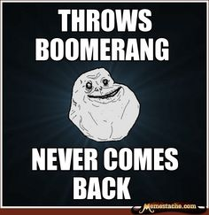Forever Alone: Throws boomerang...