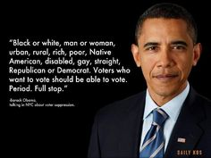"""""""Black or white, man or woman, urban, rural, rich, poor, Native American, disabled, gay, straight, republican or democrat. Voters who want to vote should be able to vote. Period. Full stop."""" --Barack Obama, talking in NYC about voter suppression."""