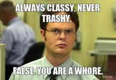 "Hahaha if you say you're ""classy"" you're probably a dumb bitch"