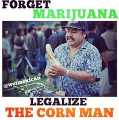 ELOTES!!!! legalize the corn man!