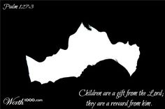 Psalm 127:3 Children are a gift from the Lord;     they are a reward from him.