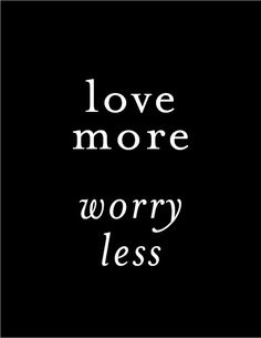 love more worry less #teen #quotes +++For more quotes like this, visit http://www.quotesarelife.com/
