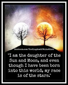 I am the daughter of the Sun and Moon, and even though I have been born into this world, my race is of the stars.