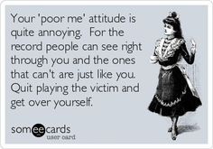 """Your """"poor me"""" attitude is quite annoying. For the record people can see through you and the ones that can't are just like you. Quit playing victim and get over yourself."""