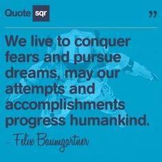 We live to conquer fears and pursue dreams, may our attempts and accomplishments progress humankind. - Felix Baumgartner #quotesqr