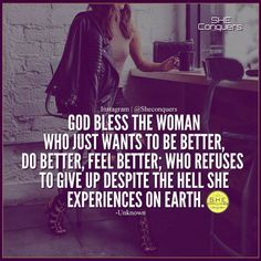 God bless the woman who just wants to be better, do better, feel better; who refuses to give up despite the hell she experiences on earth. In Jesus name Amen. Positive Quotes, Motivational Quotes, Inspirational Quotes, The Words, Great Quotes, Quotes To Live By, I Am Me Quotes, Hard Quotes, Boss Babe Quotes