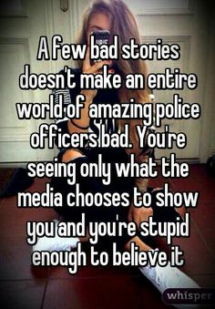 A few bad stories doesn't make an entire world of amazing police officers bad. You'er seeing only what the media chooses to show you, and you're stupid enough to believe it. I support our officers of the law. Police Humor, Police Officer, Nurse Humor, Truth Hurts, It Hurts, Police Wife Life, Police Family, Police Lives Matter, I Love America