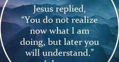 JOHN 13:7 (KJV ) *** *** Jesus answered and said unto him ...
