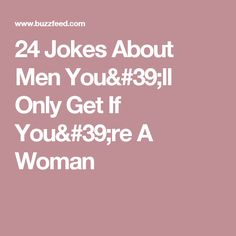24 Jokes About Men You'll Only Get If You're A Woman