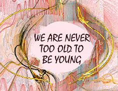 ~We Are Never Too Old To Be Young~   We will always be YOUNG! This is true isn't it honey??? lol Karen Young 2/28/13