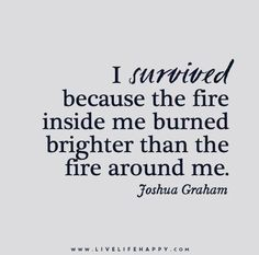 I survived because the fire inside me burned brighter than the fire around me. - Joshua Graham - Live life happy quotes, positive art posters, picture quote, and happiness advice. Life Quotes Love, Great Quotes, Quotes To Live By, Me Quotes, Motivational Quotes, Inspirational Quotes, Hang In There Quotes, Quotes Images, Lyric Quotes
