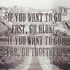 """If you want to go fast, go alone. If you want to go far, go together."" - African Proverb"