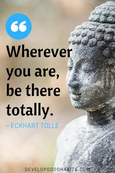 """""""Wherever you are, be there totally."""" - Eckhart Tolle quote on mindfulness. 