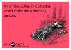 Funny Confession Ecard: All of the coffee in Colombia won't make me a morning person.