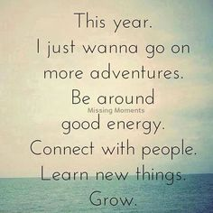 "Quote : ""This year. I just wanna go on more adventures. Be around good energy. Connect with people. Learn new things. Grow."