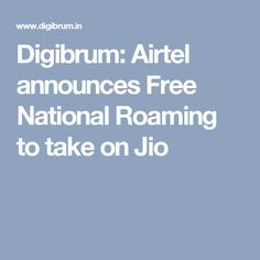 Digibrum: Airtel announces Free National Roaming to take on Jio
