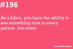 #196 As a Libra, you have the ability to see something nice in every person you meet.  ~~  I sure do!! :)