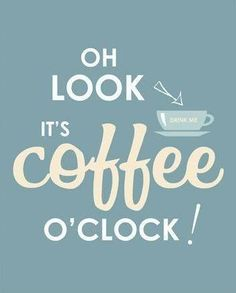 Oh LOOK- it's Coffee o'clock! See y'all later.