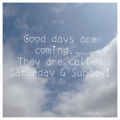 Good days are coming they are called Saturday & Sunday! Thank goodness the weekend is nearly here!