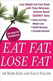 """""""Eat Fat, Lose Fat : Lose Weight and Feel Great With the Delicious, Science-Based Coconut Diet"""" by Mary Enig, Sally Falon"""