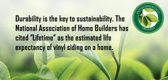 "Durability is the key to sustainability. The National Association of Home Builders has cited ""Lifetime"" as the estimated life expectancy of vinyl siding on a home."