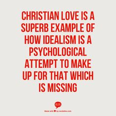 Christian love is a superb example of how idealism is a psychological attempt to make up for that which is missing